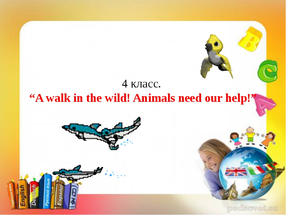"""4 класс. """"A walk in the wild! Animals need our help!"""""""