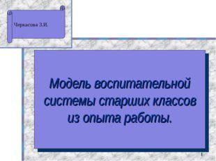 * Модель воспитательной системы старших классов из опыта работы. Черкасова З.И.