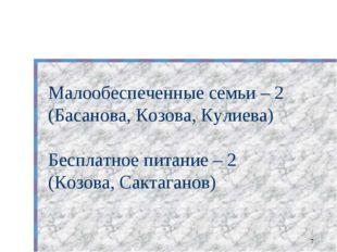 * Малообеспеченные семьи – 2 (Басанова, Козова, Кулиева) Бесплатное питание –