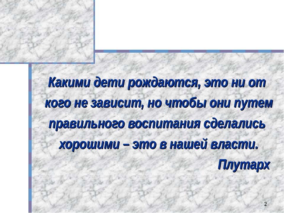 * Какими дети рождаются, это ни от кого не зависит, но чтобы они путем правил...