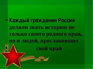 Каждый гражданин России должен знать историю не только своего родного края, н