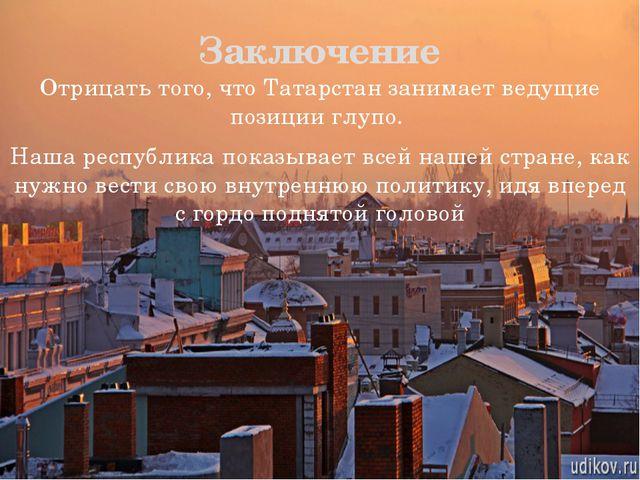 Отрицать того, что Татарстан занимает ведущие позиции глупо. Наша республика...