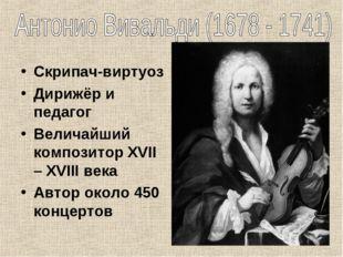 Скрипач-виртуоз Дирижёр и педагог Величайший композитор XVII – XVIII века Авт