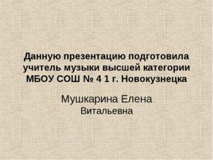 Данную презентацию подготовила учитель музыки высшей категории МБОУ СОШ № 4 1