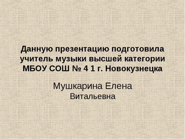 Данную презентацию подготовила учитель музыки высшей категории МБОУ СОШ № 4 1...