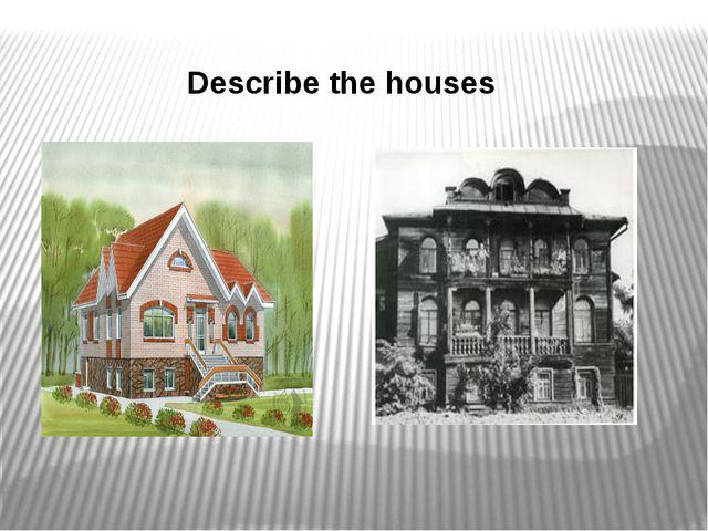Describe the houses