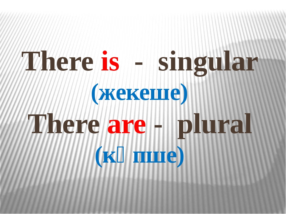 There is - singular (жекеше) There are - plural (көпше)