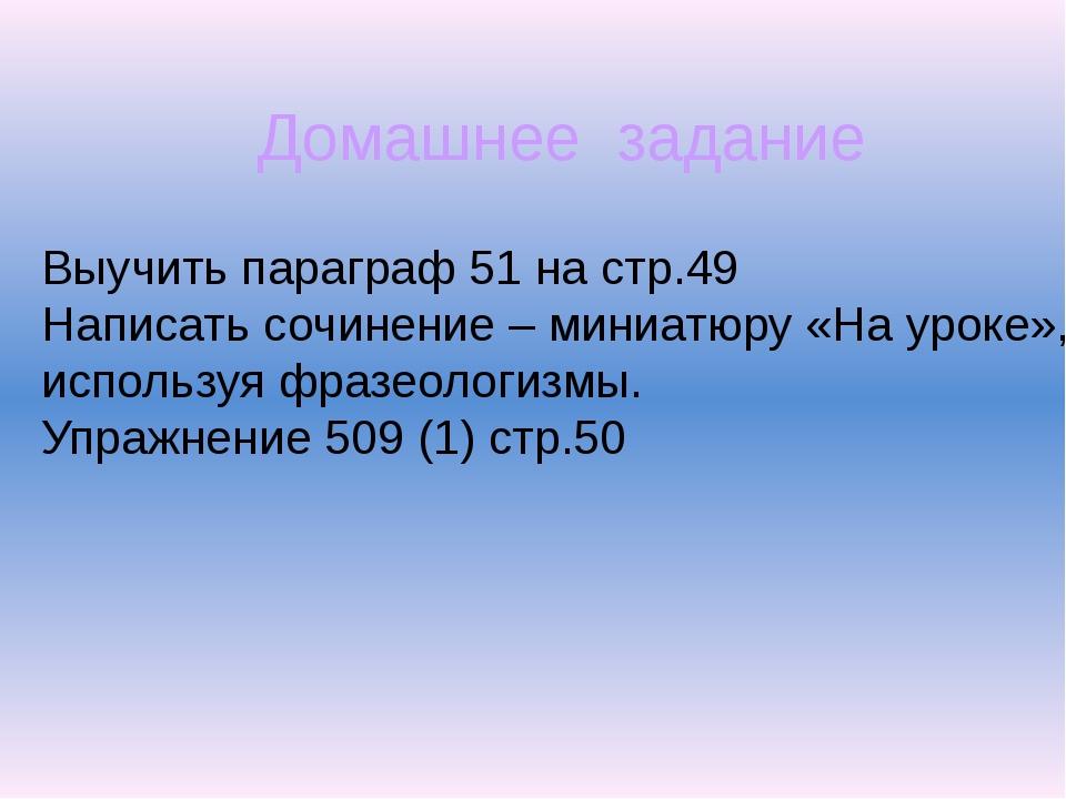 Домашнее задание Выучить параграф 51 на стр.49 Написать сочинение – миниатюру...