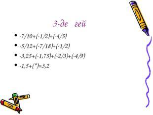3-деңгей -7/10+(-1/2)+(-4/5) -5/12+(-7/18)+(-1/2) -3,25+(-1,75)+(-2/3)+(-4/9)