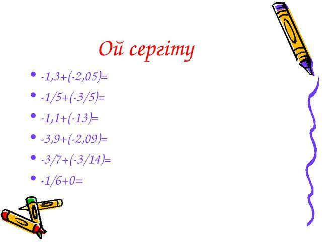 Ой сергіту -1,3+(-2,05)= -1/5+(-3/5)= -1,1+(-13)= -3,9+(-2,09)= -3/7+(-3/14)=...