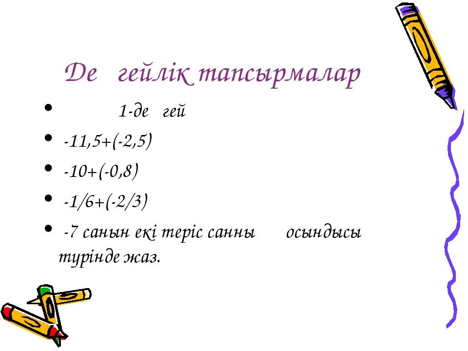 Деңгейлік тапсырмалар 1-деңгей -11,5+(-2,5) -10+(-0,8) -1/6+(-2/3) -7 санын е...
