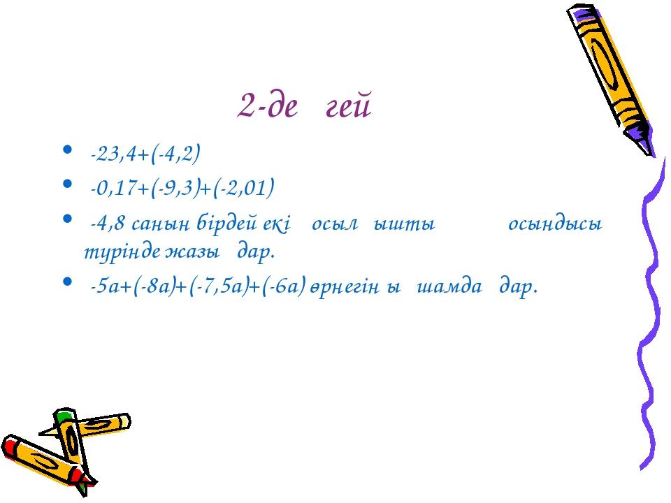 2-деңгей -23,4+(-4,2) -0,17+(-9,3)+(-2,01) -4,8 санын бірдей екі қосылғыштың...