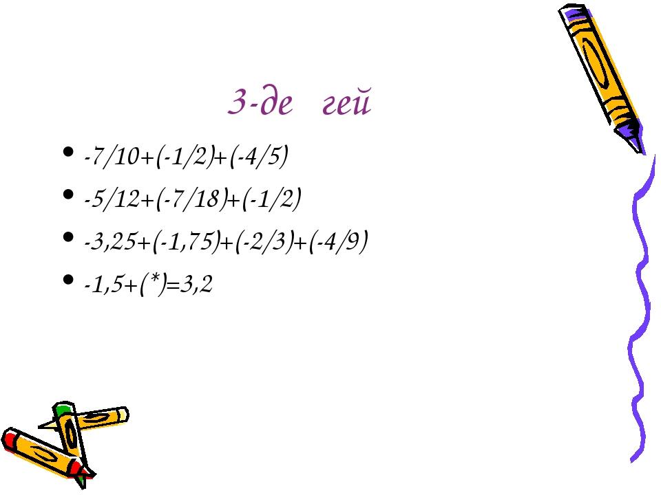 3-деңгей -7/10+(-1/2)+(-4/5) -5/12+(-7/18)+(-1/2) -3,25+(-1,75)+(-2/3)+(-4/9)...