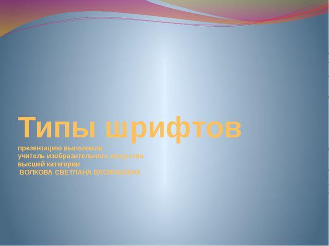 Типы шрифтов презентацию выполнила учитель изобразительного искусства высшей...