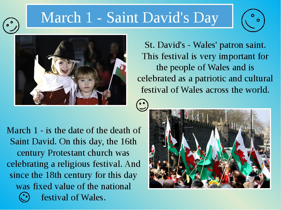 March 1 - Saint David's Day St. David's - Wales' patron saint. This festival...