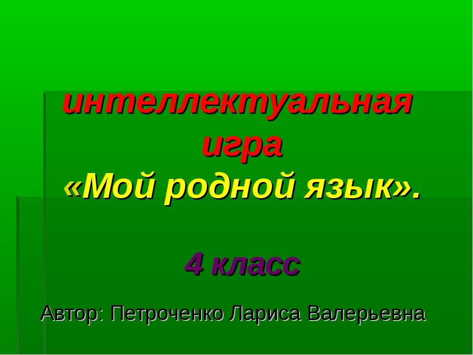 интеллектуальная игра «Мой родной язык». 4 класс Автор: Петроченко Лариса Ва...