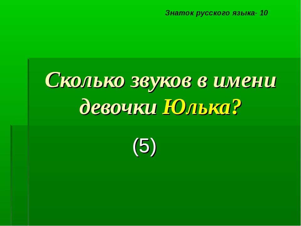 Сколько звуков в имени девочки Юлька? (5) Знаток русского языка- 10