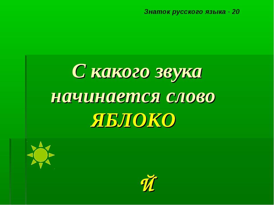 С какого звука начинается слово ЯБЛОКО Знаток русского языка - 20 Й