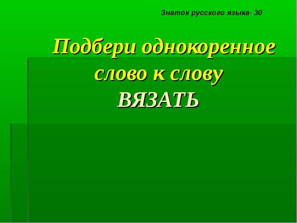 Подбери однокоренное слово к слову ВЯЗАТЬ Знаток русского языка- 30