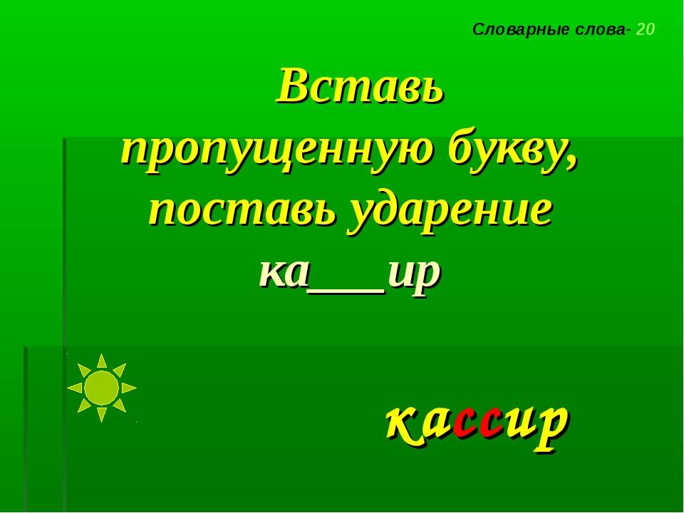 Вставь пропущенную букву, поставь ударение ка___ир Словарные слова- 20 кассир
