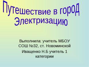 Выполнила: учитель МБОУ СОШ №32, ст. Новоминской Иващенко Н.Б учитель 1 кате