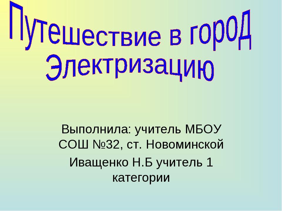 Выполнила: учитель МБОУ СОШ №32, ст. Новоминской Иващенко Н.Б учитель 1 кате...