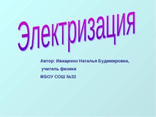 Автор: Иващенко Наталья Будимировна, учитель физики МБОУ СОШ №32