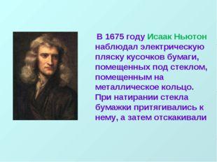 В 1675 году Исаак Ньютон наблюдал электрическую пляску кусочков бумаги, поме