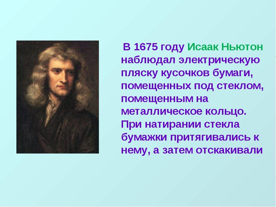 В 1675 году Исаак Ньютон наблюдал электрическую пляску кусочков бумаги, поме...