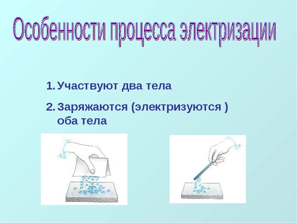 Участвуют два тела Заряжаются (электризуются ) оба тела