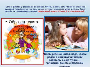 «Если с детства у ребенка не воспитана любовь к книге, если чтение не стало