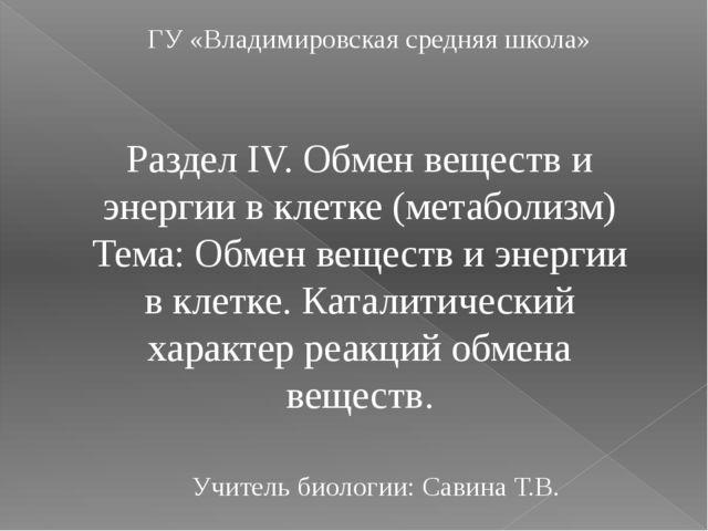 ГУ «Владимировская средняя школа» Раздел IV. Обмен веществ и энергии в клетке...