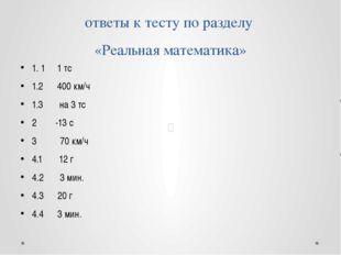 ответы к тесту по разделу «Реальная математика» 1. 1 1 тс 1.2 400 км/ч 1.3 на