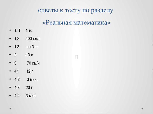 ответы к тесту по разделу «Реальная математика» 1. 1 1 тс 1.2 400 км/ч 1.3 на...