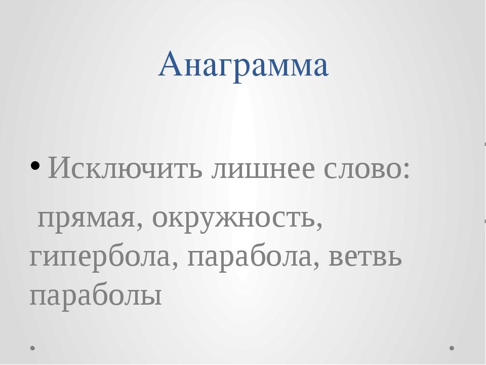 Анаграмма Исключить лишнее слово: прямая, окружность, гипербола, парабола, ве...
