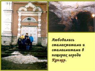 Любовались сталактитами и сталагмитами в пещерах города Кунгур.
