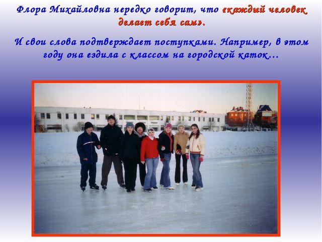 Флора Михайловна нередко говорит, что «каждый человек делает себя сам». И сво...