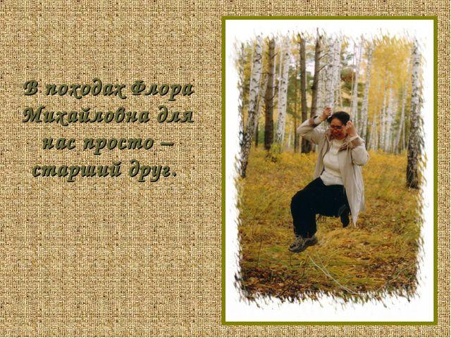 В походах Флора Михайловна для нас просто – старший друг.