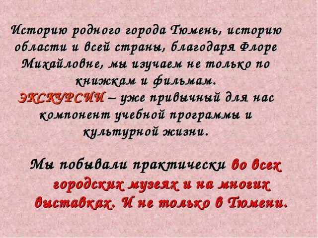 Историю родного города Тюмень, историю области и всей страны, благодаря Флоре...
