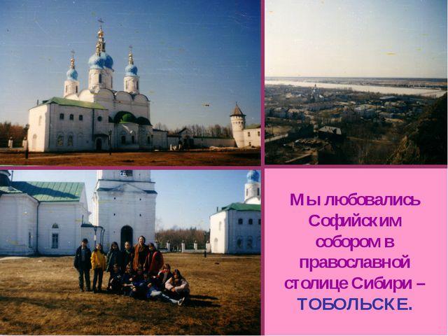 Мы любовались Софийским собором в православной столице Сибири – ТОБОЛЬСКЕ.