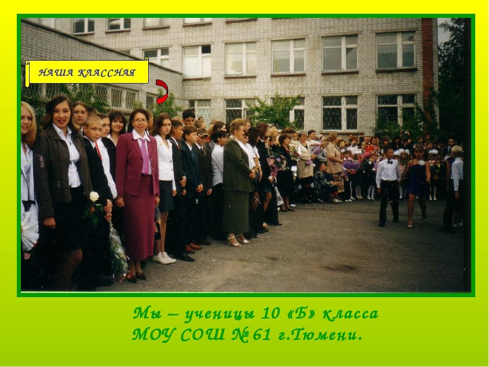 Мы – ученицы 10 «Б» класса МОУ СОШ № 61 г.Тюмени. НАША КЛАССНАЯ