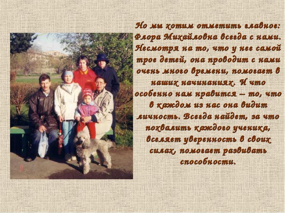 Но мы хотим отметить главное: Флора Михайловна всегда с нами. Несмотря на то,...