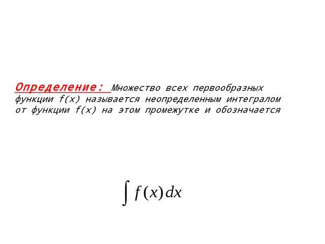 Определение: Множество всех первообразных функции f(x) называется неопределе...