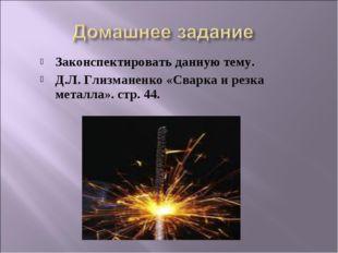 Законспектировать данную тему. Д.Л. Глизманенко «Сварка и резка металла». стр