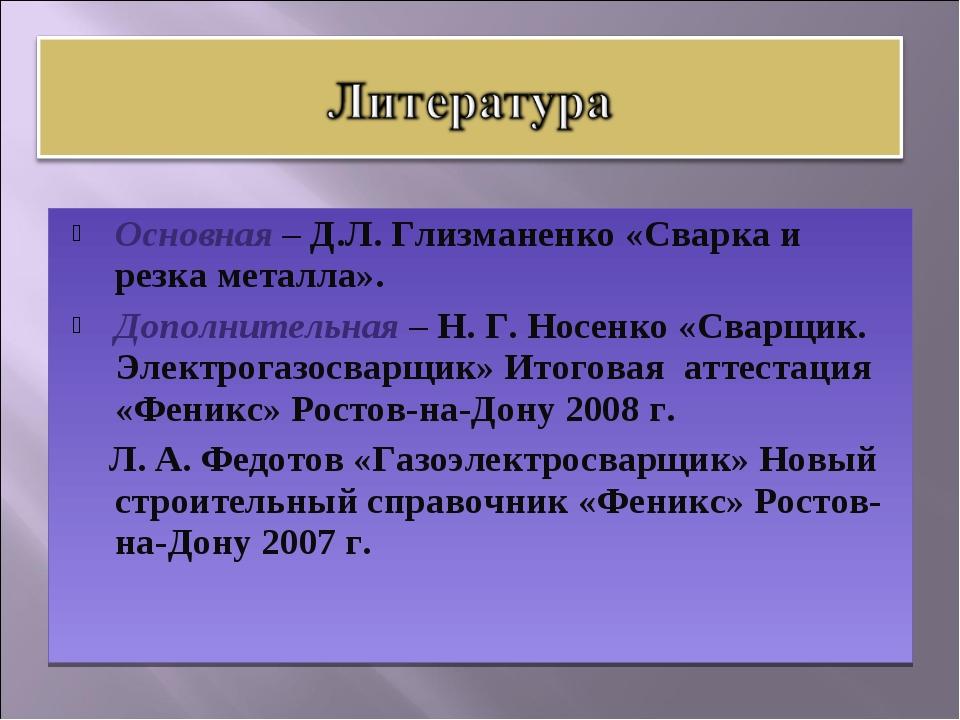Основная – Д.Л. Глизманенко «Сварка и резка металла». Дополнительная – Н. Г....
