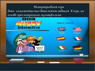Интерактивная игра дети самостоятельно выполняют задания в игре, на основе п