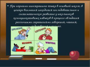 При изучении иностранного языка в основной школе, в центре внимания находится