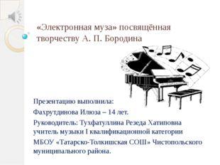 «Электронная муза» посвящённая творчеству А. П. Бородина Презентацию выполнил