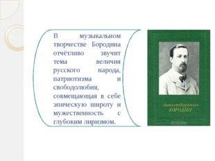 В музыкальном творчестве Бородина отчётливо звучит тема величия русского наро