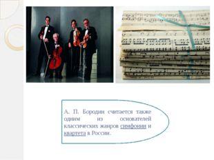 А. П. Бородин считается также одним из основателей классических жанров симфон